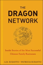 The Dragon Network - Inside Stories of the Most Successful Chinese Family Businesses ebook by A. B. Susanto,Patricia Susanto