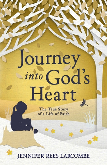Journey into God's Heart - The True Story of a Life of Faith ebook by Jennifer Rees Larcombe