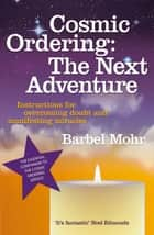 Cosmic Ordering: The Next Adventure - Instructions for Overcoming Doubt and Manifesting Miracles eBook by Barbel Mohr