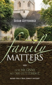 Family Matters - How Mr Ginns met Mr Gutteridge ebook by Susan Gutteridge