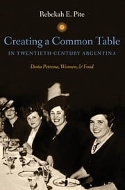 Creating a Common Table in Twentieth-Century Argentina - Doña Petrona, Women, and Food ebook by Rebekah E. Pite