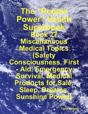 "The ""People Power"" Health Superbook: Book 27. Miscellaneous Medical Topics (Safety Consciousness, First - Aid, Emergency Survival, Medical Products for Sale, Sleep, Dreams, Sunshine Power) ebook by Tony Kelbrat"
