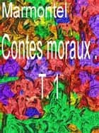 Contes moraux . T. 1 ebook by M. Marmontel