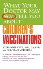What Your Doctor May Not Tell You About(TM) Children's Vaccinations ebook by Stephanie Cave, Deborah Mitchell