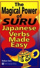 Magical Power of Suru - Japanese Verbs Made Easy: Learn the Most Difficult Aspect of Japanese Grammar With This Innovative Method ebook by Nobuo Sato