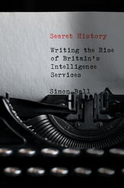 Secret History - Writing the Rise of Britain's Intelligence Services ebook by Simon Ball