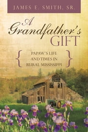 A GRANDFATHER'S GIFT - PAPAW'S LIFE AND TIMES IN RURAL MISSISSIPPI ebook by James E. Smith, Sr.