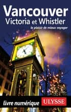 Vancouver, Victoria et Whistler ebook by Collectif Ulysse