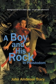 A Boy and His Rock - In Pleistodom ebook by John Ambrose Tracy