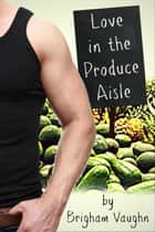 Love in the Produce Aisle ebook by Brigham Vaughn