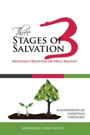 Three Stages of Salvation: Heavenly-Oriented Or Hell-Bound? - Foundations of Christian Theology ebook by Amoakoh Gyasi-Agyei