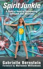 Spirit Junkie - A Radical Road to Discovering Self-Love and Miracles ebook by Gabrielle Bernstein