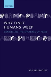 Why Only Humans Weep: Unravelling the Mysteries of Tears ebook by Ad Vingerhoets