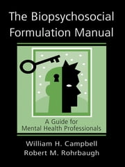 The Biopsychosocial Formulation Manual: A Guide for Mental Health Professionals - A Guide for Mental Health Professionals ebook by William H. Campbell,Robert M. Rohrbaugh