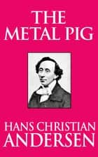 The Metal Pig ebook by Hans Christian Andersen