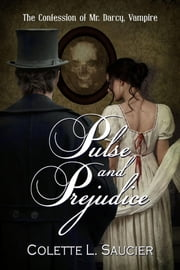 Pulse and Prejudice: The Confession of Mr. Darcy, Vampire ebook by Colette L. Saucier