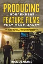 Producing Independent Feature Films That Make Money - The Ultimate Guide to Producing Independent Films for Profit and Passive Income ebook by Rick Jenkins