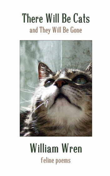 There Will Be Cats (and They Will Be Gone) - feline poems ebook by William Wren