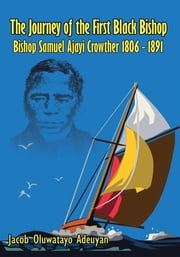 The Journey of the First Black Bishop - Bishop Samuel Ajayi Crowther 1806 - 1891 ebook by Jacob Oluwatayo Adeuyan