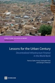 Lessons for the Urban Century: Decentralized Infrastructure Finance in the World Bank ebook by Clark-Annez, Patricia