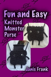 Fun and Easy Knitted Monster Purse ebook by Janis Frank