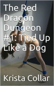 The Red Dragon Dungeon #1: Tied Up Like a Dog ebook by Krista Collar