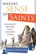 Ebook Making Sense of Saints di Patricia Ann Kasten