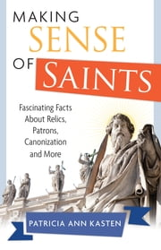 Making Sense of Saints - Fascinating Facts About Relics, Patrons, Canonization and More ebook by Patricia Ann Kasten