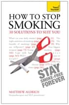 How to Stop Smoking - 30 Solutions to Suit You: Teach Yourself ebook by Matthew Aldrich