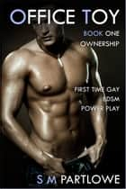 Office Toy - Ownership: First Time Gay BDSM Power Play (Series Book One) ebook by S M Partlowe