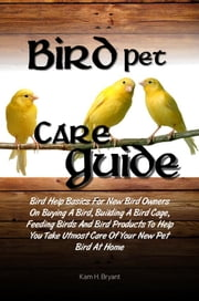 Bird Pet Care Guide - Bird Help Basics For New Bird Owners On Buying A Bird, Building A Bird Cage, Feeding Birds And Bird Products To Help You Take Utmost Care Of Your New Pet Bird At Home ebook by Kam H. Bryant