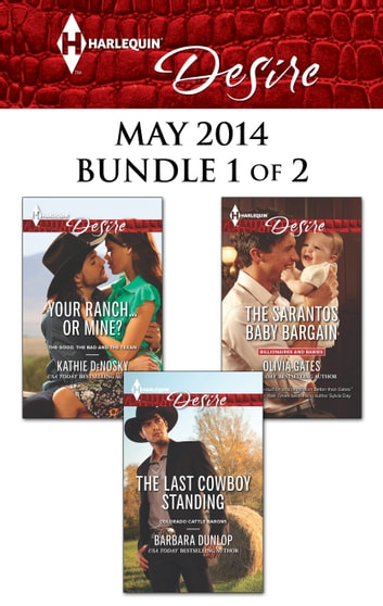 Harlequin Desire May 2014 - Bundle 1 of 2 - Your Ranch...Or Mine?\The Sarantos Baby Bargain\The Last Cowboy Standing ebook by Kathie DeNosky,Olivia Gates,Barbara Dunlop