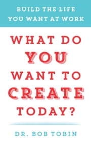 What Do You Want to Create Today? - Build the Life You Want at Work ebook by Dr. Bob Tobin
