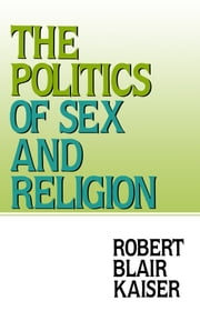The Politics of Sex and Religion ebook by Robert Blair Kaiser