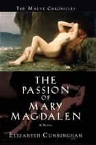 The Passion of Mary Magdalen - A Novel ebook by Elizabeth Cunningham