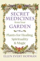 Secret Medicines from Your Garden ebook by Ellen Evert Hopman