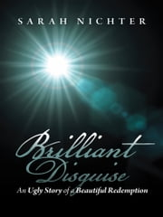 Brilliant Disguise - An Ugly Story of a Beautiful Redemption ebook by Sarah Nichter