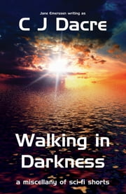 Walking in Darkness: a Miscellany of Sc-fi Shorts ebook by C J Dacre