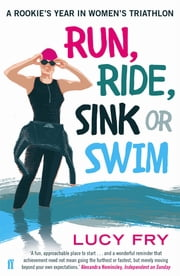Run, Ride, Sink or Swim - A year in the exhilarating and addictive world of women's triathlon ebook by Lucy Fry