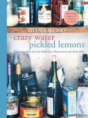 Crazy Water, Pickled Lemons - Enchanting dishes from the Middle East, Mediterranean and North Africa ebook by Diana Henry