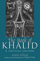 The Book of Khalid - A Critical Edition ebook by Ameen Rihani, Todd Fine, Geoffrey Nash,...