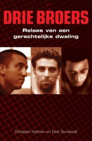 Drie broers - relaas van een gerechtelijke dwaling. Een waar gebeurd moordverhaal ebook by Christian Holmen, Dick Sundevall, Ton Lelieveld