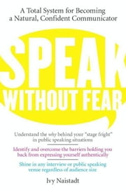 Speak Without Fear - A Total System for Becoming a Natural, Confident Communicator ebook by Ivy Naistadt