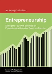 An Asperger's Guide to Entrepreneurship - Setting Up Your Own Business for Professionals with Autism Spectrum Disorder ebook by Rosalind Bergemann,Michael John Carley
