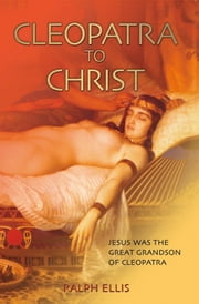 Cleopatra to Christ - Jesus was the great grandson of Queen Cleopatra ebook by ralph ellis