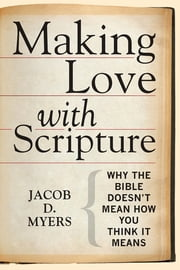 Making Love with Scripture - Why the Bible Doesn't Mean How You Think It Means ebook by Jacob D. Myers