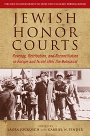 Jewish Honor Courts - Revenge, Retribution, and Reconciliation in Europe and Israel after the Holocaust ebook by Laura Jockusch,Laura Jockusch,Gabriel N. Finder