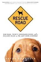 Rescue Road - One Man, Thirty Thousand Dogs, and a Million Miles on the Last Hope Highway ebook by Peter Zheutlin