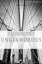 A Glamorously Unglamorous Life ebook by Julia Albain