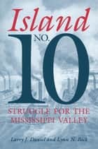 Island No. 10 - Struggle for the Mississippi Valley ebook by Larry J. Daniel, Lynn N. Bock, Larry J. Daniel